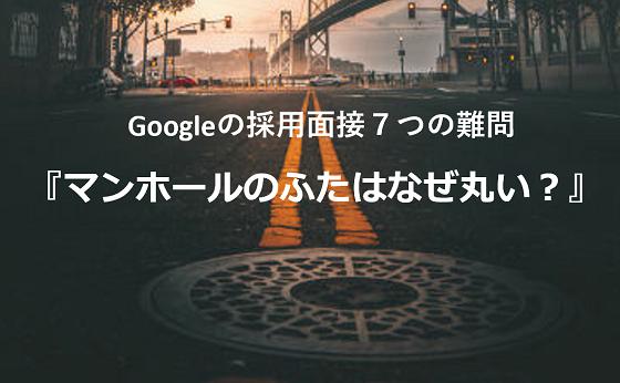 『マンホールのふたはなぜ丸い?』Googleが採用面接で禁止した難しすぎる7つの質問とは...
