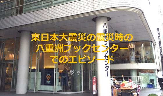 東日本大震災の震災時、八重洲ブックセンターでの人情味溢れるエピソードが素晴らしい!!